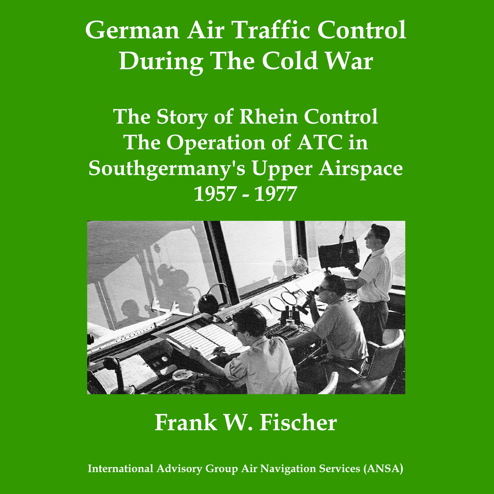German Air Traffic Control During The Cold War: The Story of Rhein Control - The Operation of ATC in Southgermany's Upper Airspace 1957-1977